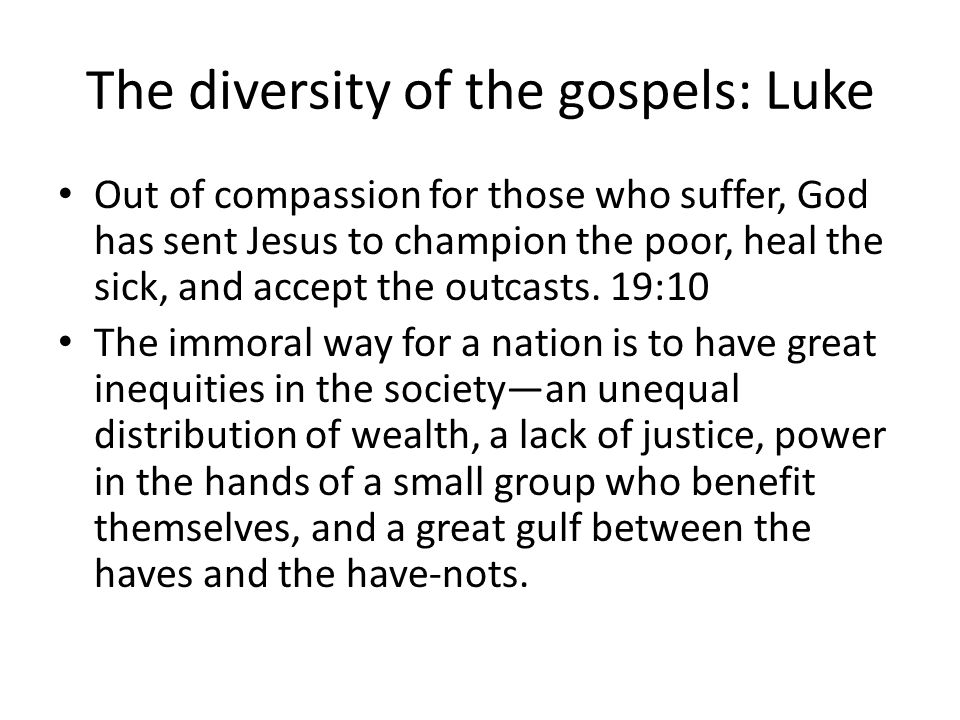 The diversity of the gospels: Luke Out of compassion for those who suffer, God has sent Jesus to champion the poor, heal the sick, and accept the outcasts.