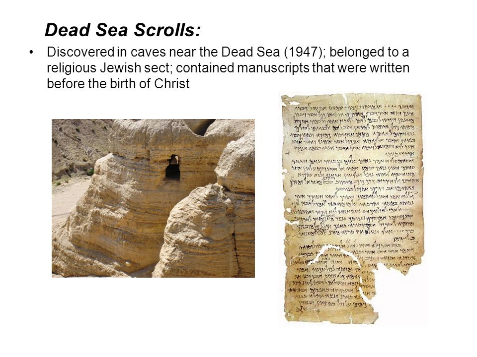 Dead Sea Scrolls: Discovered in caves near the Dead Sea (1947); belonged to a religious Jewish sect; contained manuscripts that were written before th
