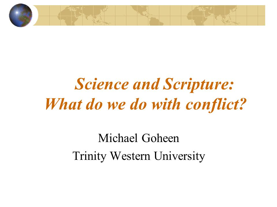 Science and Scripture: What do we do with conflict? Michael Goheen Trinity Western University