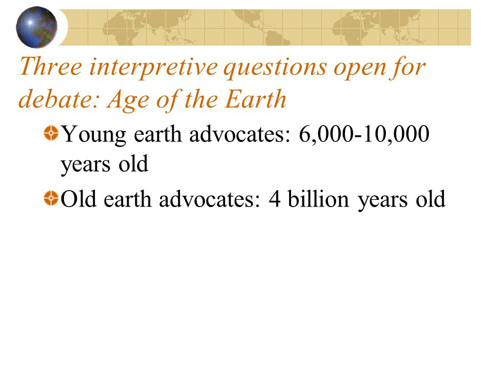 Three interpretive questions open for debate: Age of the Earth Young earth advocates: 6,000-10,000 years old Old earth advocates: 4 billion years old