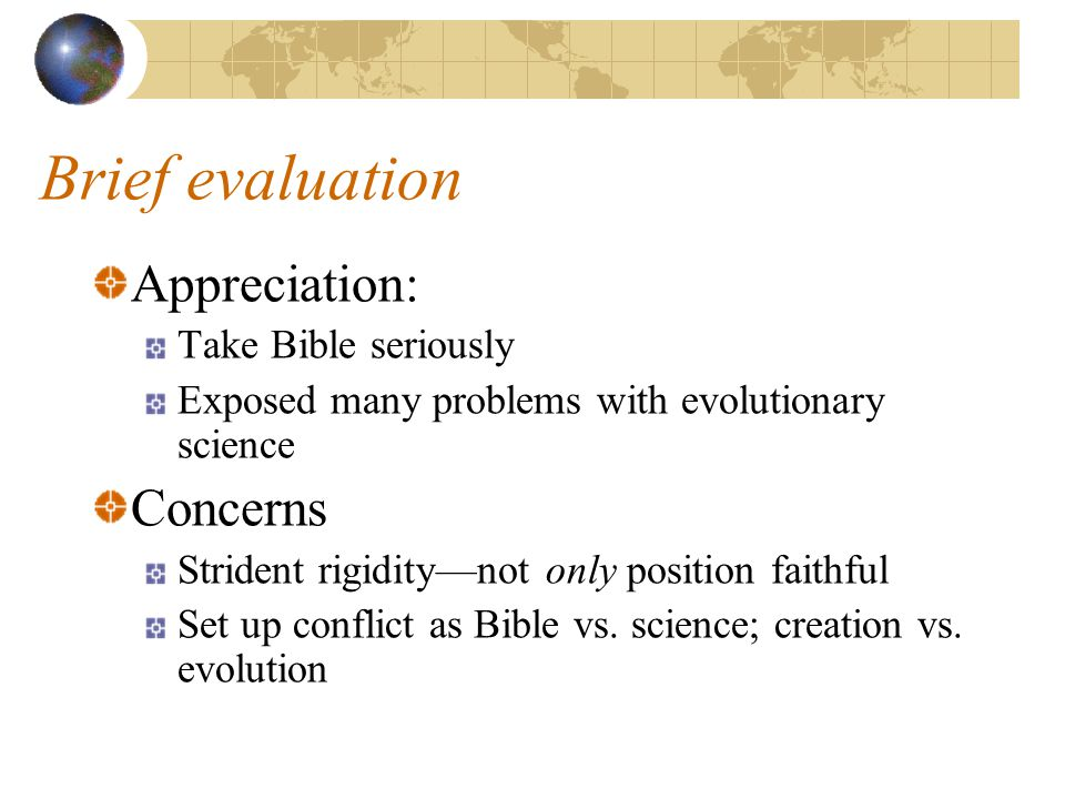 Brief evaluation Appreciation: Take Bible seriously Exposed many problems with evolutionary science Concerns Strident rigidity—not only position faithful Set up conflict as Bible vs.