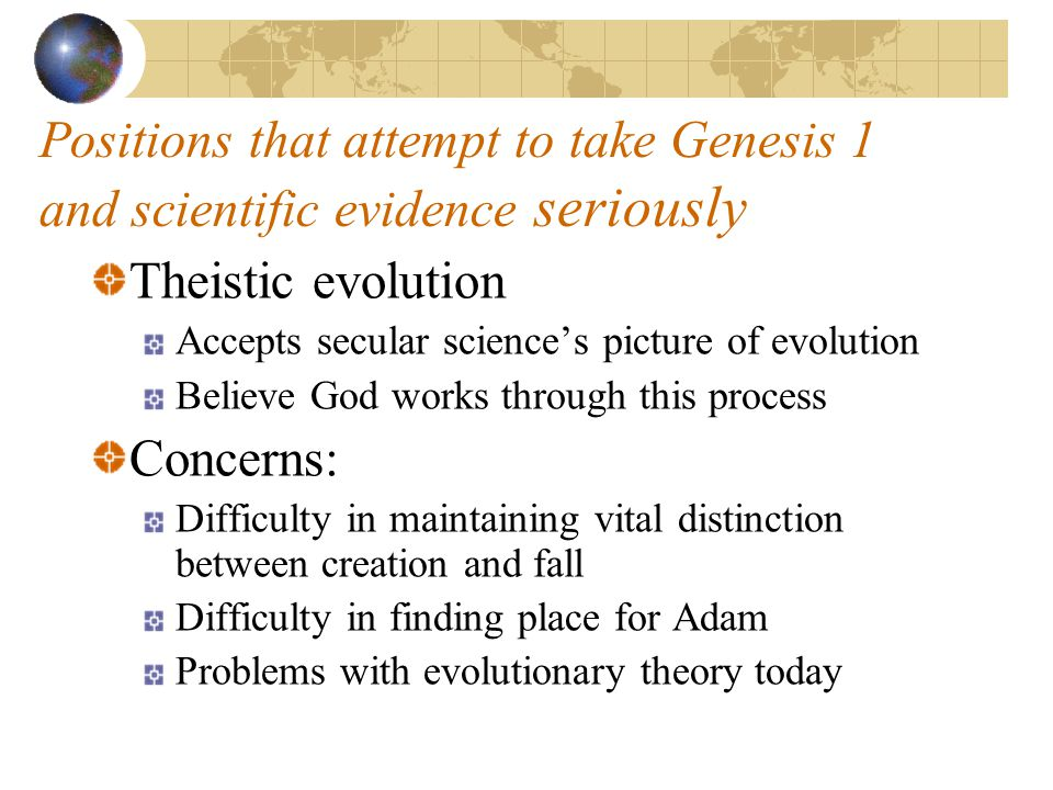 Positions that attempt to take Genesis 1 and scientific evidence seriously Theistic evolution Accepts secular science's picture of evolution Believe God works through this process Concerns: Difficulty in maintaining vital distinction between creation and fall Difficulty in finding place for Adam Problems with evolutionary theory today