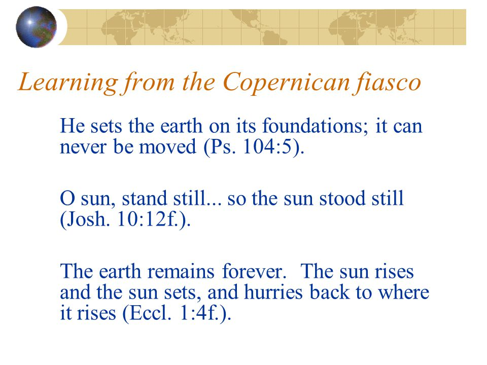 Learning from the Copernican fiasco He sets the earth on its foundations; it can never be moved (Ps.