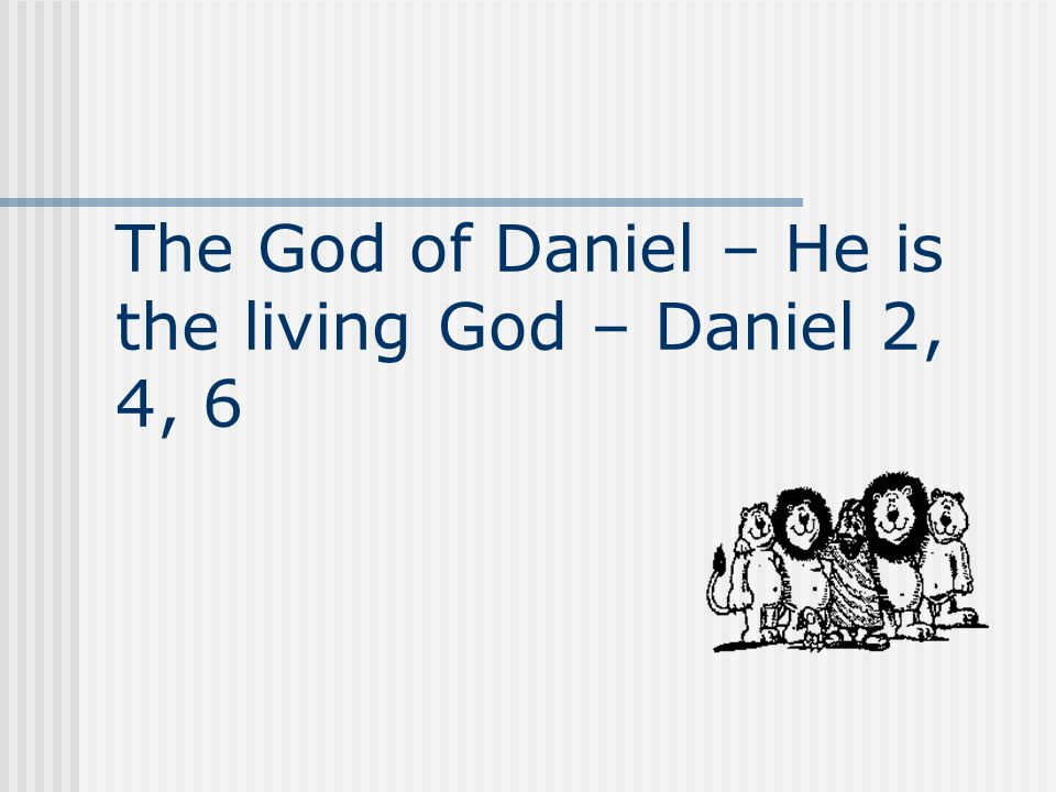 The God of Daniel – He is the living God – Daniel 2, 4, 6