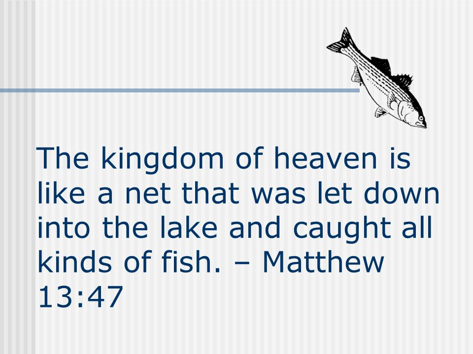 The kingdom of heaven is like a net that was let down into the lake and caught all kinds of fish.