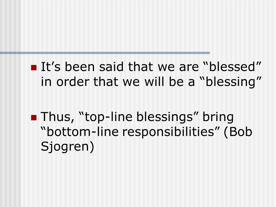 It's been said that we are blessed in order that we will be a blessing Thus, top-line blessings bring bottom-line responsibilities (Bob Sjogren)