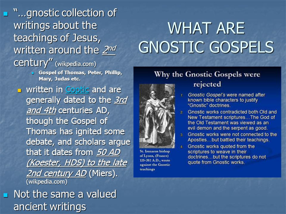 "WHAT ARE GNOSTIC GOSPELS ""…gnostic collection of writings about the teachings of Jesus, written around the 2 nd century"" (wikpedia.com) ""…gnostic coll"