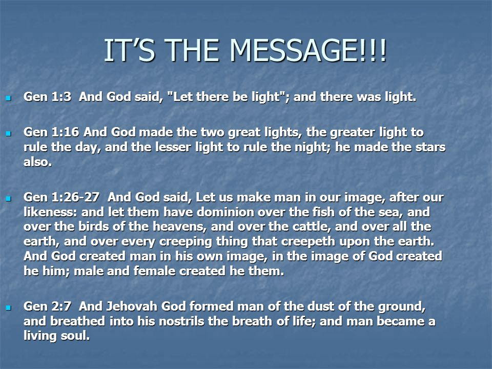 IT'S THE MESSAGE!!! Gen 1:3 And God said,