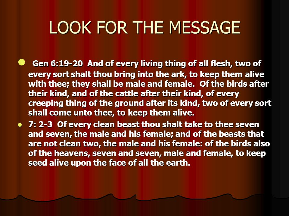 LOOK FOR THE MESSAGE Gen 6:19-20 And of every living thing of all flesh, two of every sort shalt thou bring into the ark, to keep them alive with thee