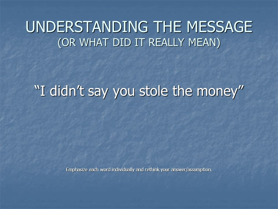 "UNDERSTANDING THE MESSAGE (OR WHAT DID IT REALLY MEAN) ""I didn't say you stole the money"" Emphasize each word individually and rethink your answer/ass"