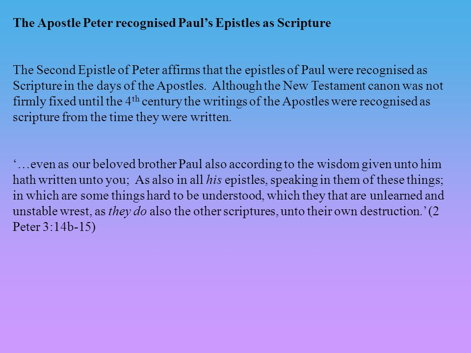 The Apostle Peter recognised Paul's Epistles as Scripture The Second Epistle of Peter affirms that the epistles of Paul were recognised as Scripture in the days of the Apostles.