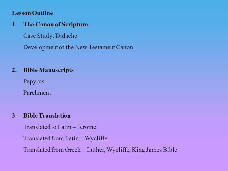 Lesson Outline 1.The Canon of Scripture Case Study: Didache Development of the New Testament Canon 2.Bible Manuscripts Papyrus Parchment 3.Bible Translation Translated to Latin – Jerome Translated from Latin – Wycliffe Translated from Greek – Luther, Wycliffe, King James Bible