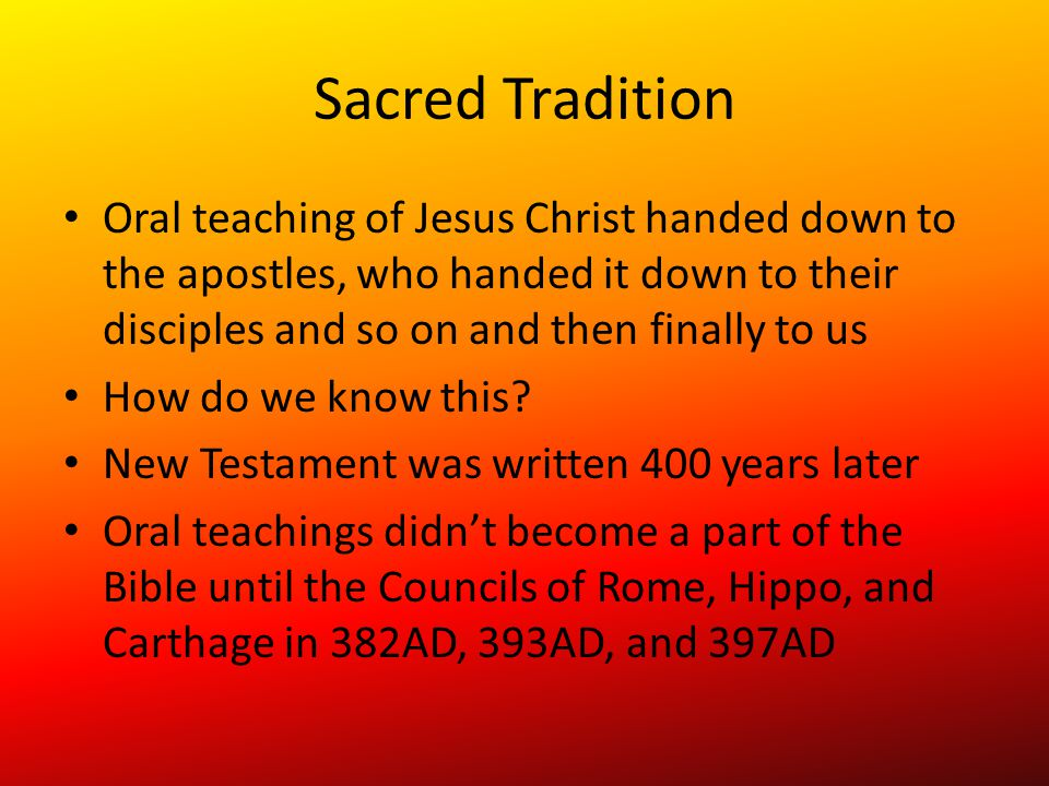 Sacred Tradition Oral teaching of Jesus Christ handed down to the apostles, who handed it down to their disciples and so on and then finally to us How do we know this.