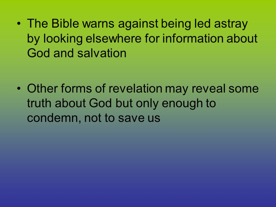 The Bible warns against being led astray by looking elsewhere for information about God and salvation Other forms of revelation may reveal some truth about God but only enough to condemn, not to save us