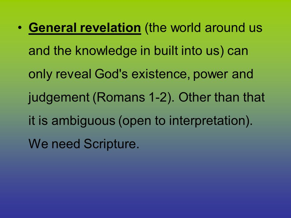 General revelation (the world around us and the knowledge in built into us) can only reveal God s existence, power and judgement (Romans 1-2).