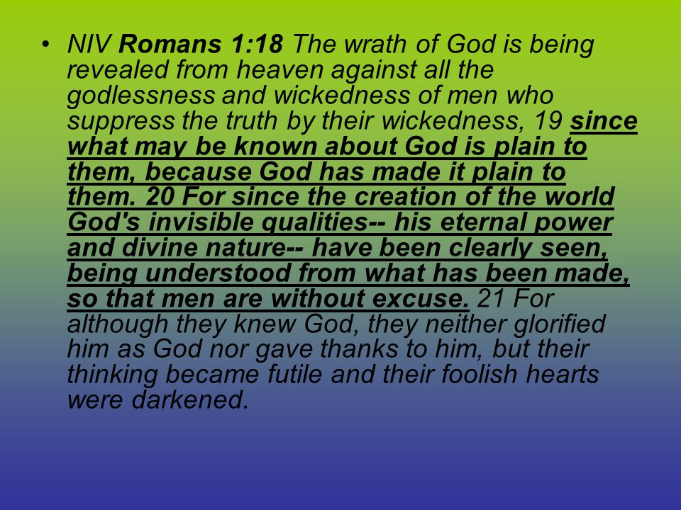 NIV Romans 1:18 The wrath of God is being revealed from heaven against all the godlessness and wickedness of men who suppress the truth by their wickedness, 19 since what may be known about God is plain to them, because God has made it plain to them.