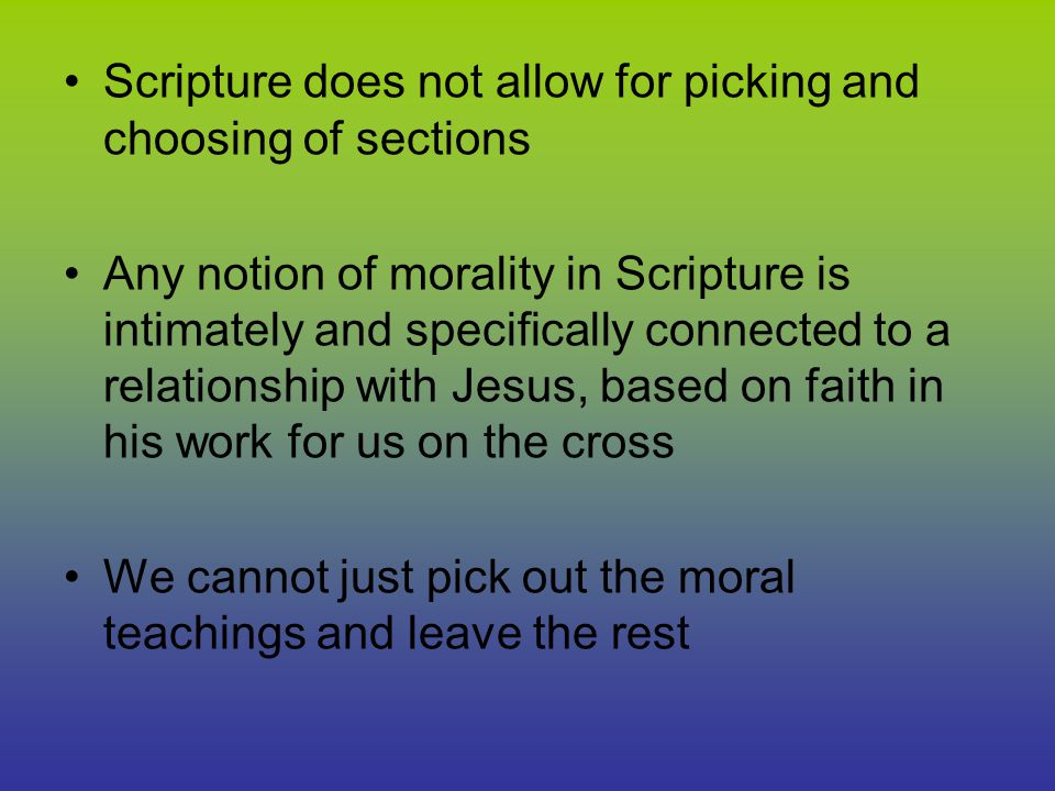 Scripture does not allow for picking and choosing of sections Any notion of morality in Scripture is intimately and specifically connected to a relationship with Jesus, based on faith in his work for us on the cross We cannot just pick out the moral teachings and leave the rest