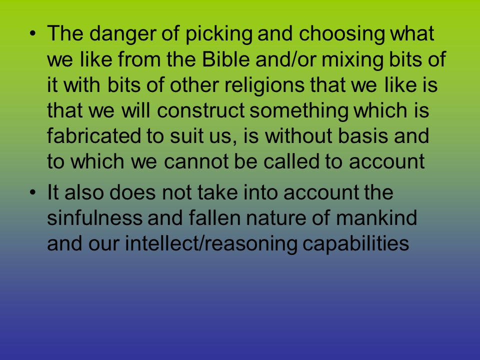 The danger of picking and choosing what we like from the Bible and/or mixing bits of it with bits of other religions that we like is that we will construct something which is fabricated to suit us, is without basis and to which we cannot be called to account It also does not take into account the sinfulness and fallen nature of mankind and our intellect/reasoning capabilities