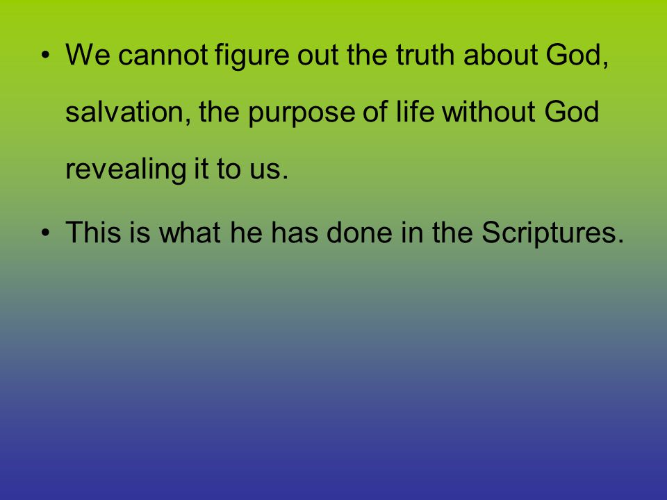 We cannot figure out the truth about God, salvation, the purpose of life without God revealing it to us.