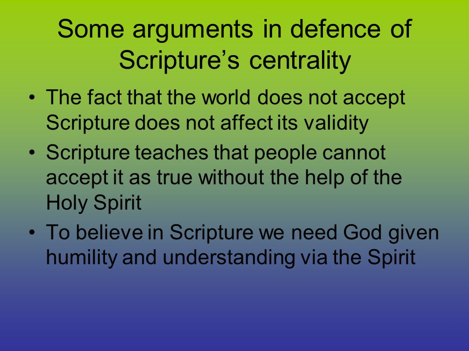 Some arguments in defence of Scripture's centrality The fact that the world does not accept Scripture does not affect its validity Scripture teaches that people cannot accept it as true without the help of the Holy Spirit To believe in Scripture we need God given humility and understanding via the Spirit