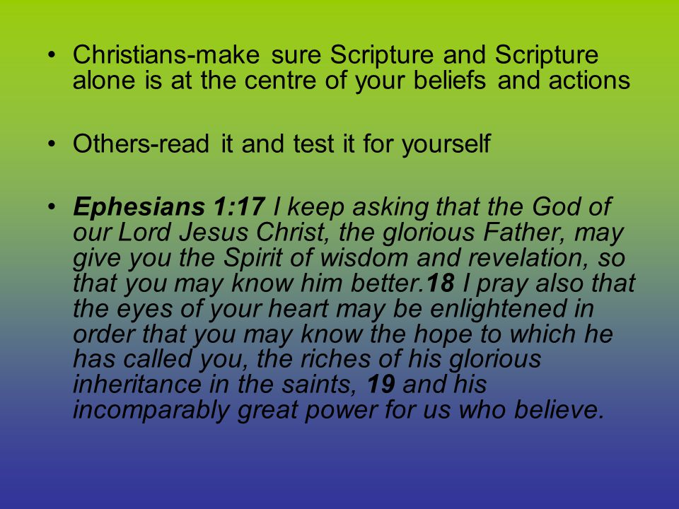 Christians-make sure Scripture and Scripture alone is at the centre of your beliefs and actions Others-read it and test it for yourself Ephesians 1:17 I keep asking that the God of our Lord Jesus Christ, the glorious Father, may give you the Spirit of wisdom and revelation, so that you may know him better.18 I pray also that the eyes of your heart may be enlightened in order that you may know the hope to which he has called you, the riches of his glorious inheritance in the saints, 19 and his incomparably great power for us who believe.