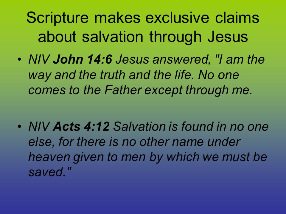 Scripture makes exclusive claims about salvation through Jesus NIV John 14:6 Jesus answered, I am the way and the truth and the life.