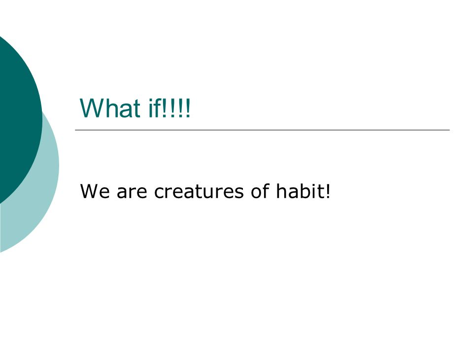 What if!!!! We are creatures of habit!