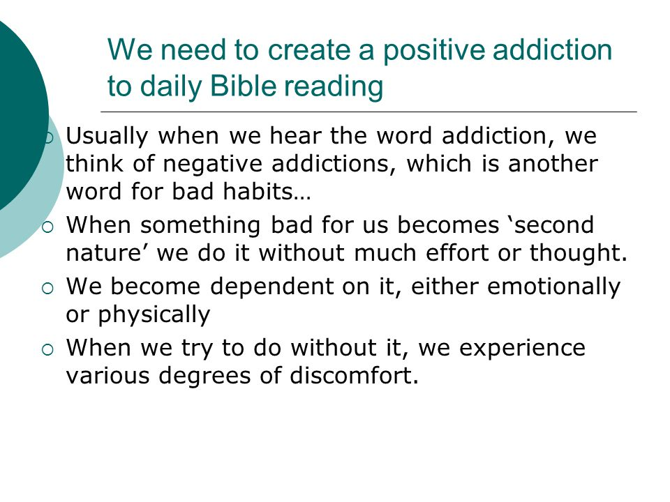 We need to create a positive addiction to daily Bible reading  Usually when we hear the word addiction, we think of negative addictions, which is ano