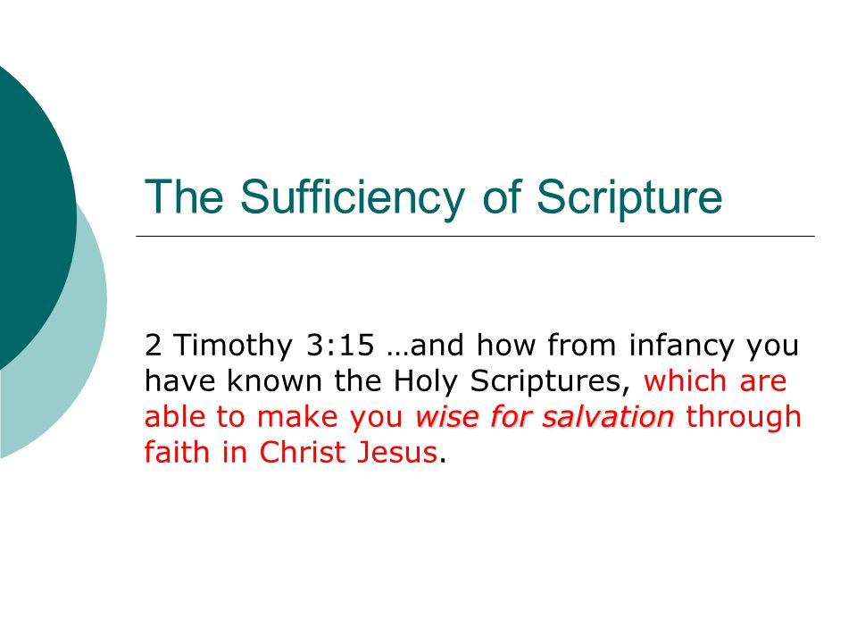 The Sufficiency of Scripture wise for salvation 2 Timothy 3:15 …and how from infancy you have known the Holy Scriptures, which are able to make you wi