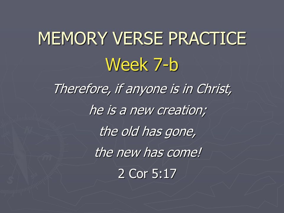 MEMORY VERSE PRACTICE Week 7-b Therefore, if anyone is in Christ, he is a new creation; the old has gone, the new has come.