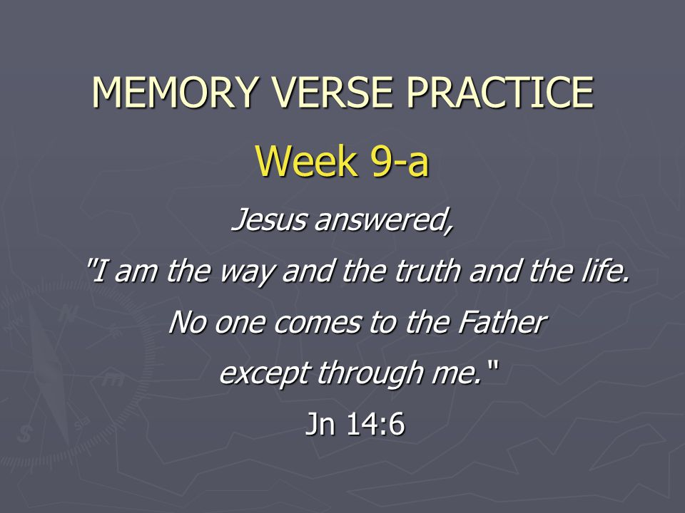 MEMORY VERSE PRACTICE Week 9-a Jesus answered, I am the way and the truth and the life.
