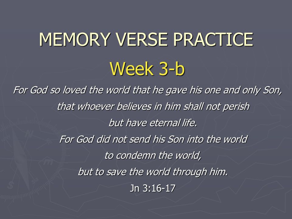 MEMORY VERSE PRACTICE Week 3-b For God so loved the world that he gave his one and only Son, that whoever believes in him shall not perish but have eternal life.