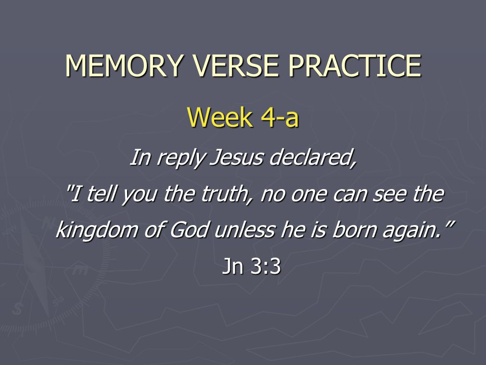 MEMORY VERSE PRACTICE Week 4-a In reply Jesus declared, I tell you the truth, no one can see the kingdom of God unless he is born again. Jn 3:3