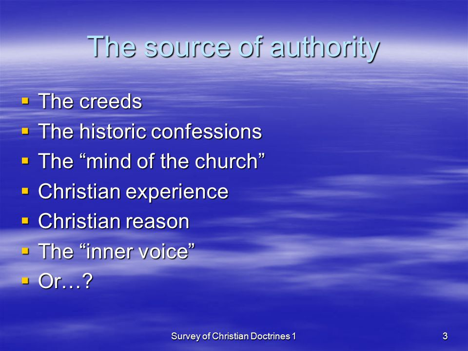 Survey of Christian Doctrines 13 The source of authority  The creeds  The historic confessions  The mind of the church  Christian experience  Christian reason  The inner voice  Or…