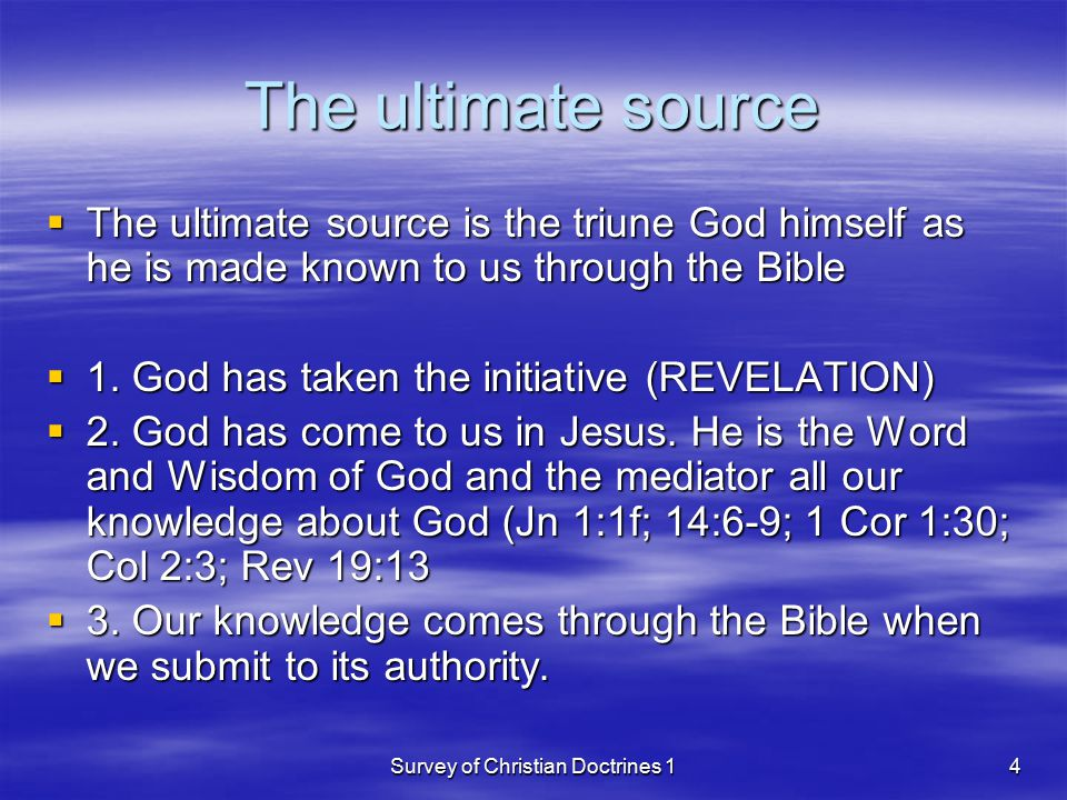 Survey of Christian Doctrines 14 The ultimate source  The ultimate source is the triune God himself as he is made known to us through the Bible  1.
