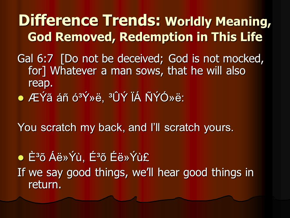 Difference Trends: Worldly Meaning, God Removed, Redemption in This Life Gal 6:7 [Do not be deceived; God is not mocked, for] Whatever a man sows, that he will also reap.