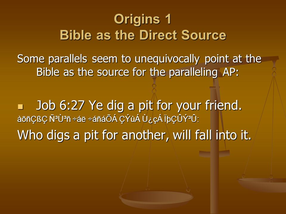 Origins 1 Bible as the Direct Source Some parallels seem to unequivocally point at the Bible as the source for the paralleling AP: Job 6:27 Ye dig a pit for your friend.