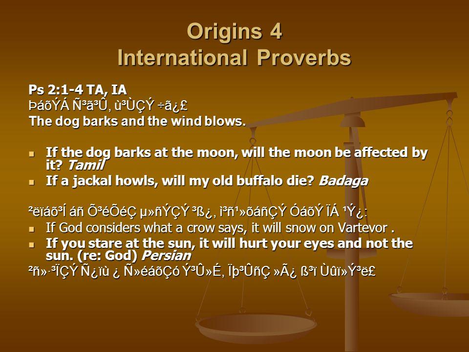 Origins 4 International Proverbs Ps 2:1-4 TA, IA ÞáõÝÁ ѳã³Û, ù³ÙÇÝ ÷ã¿£ The dog barks and the wind blows.