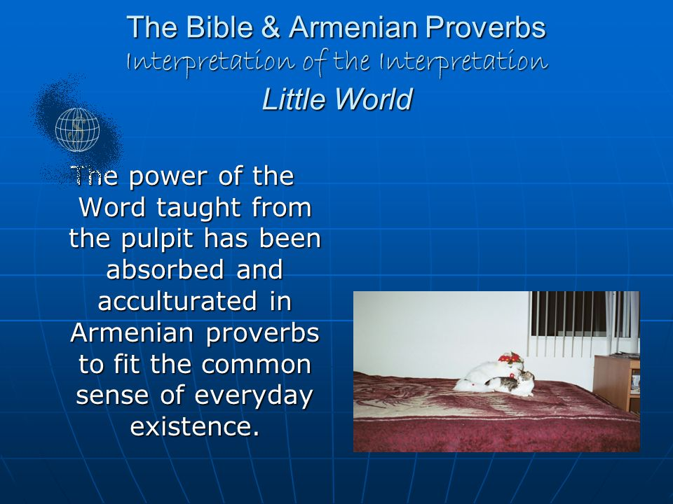 The Bible & Armenian Proverbs Interpretation of the Interpretation Little World The power of the Word taught from the pulpit has been absorbed and acculturated in Armenian proverbs to fit the common sense of everyday existence.