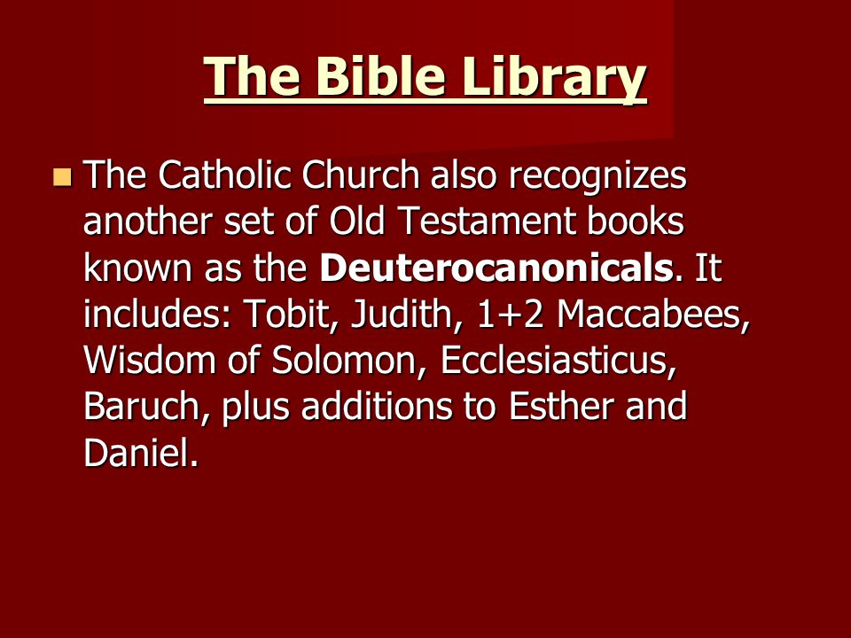The Bible Library The Catholic Church also recognizes another set of Old Testament books known as the Deuterocanonicals.