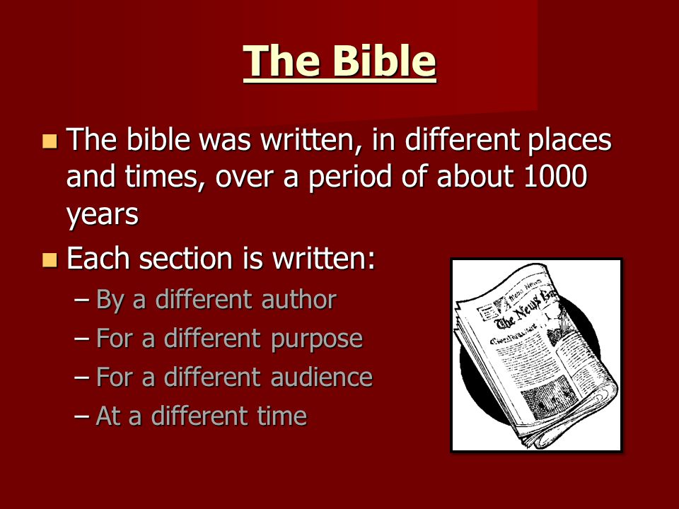 The Bible The bible was written, in different places and times, over a period of about 1000 years The bible was written, in different places and times, over a period of about 1000 years Each section is written: Each section is written: –By a different author –For a different purpose –For a different audience –At a different time