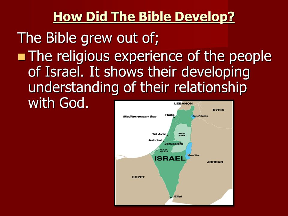 How Did The Bible Develop. The Bible grew out of; The religious experience of the people of Israel.