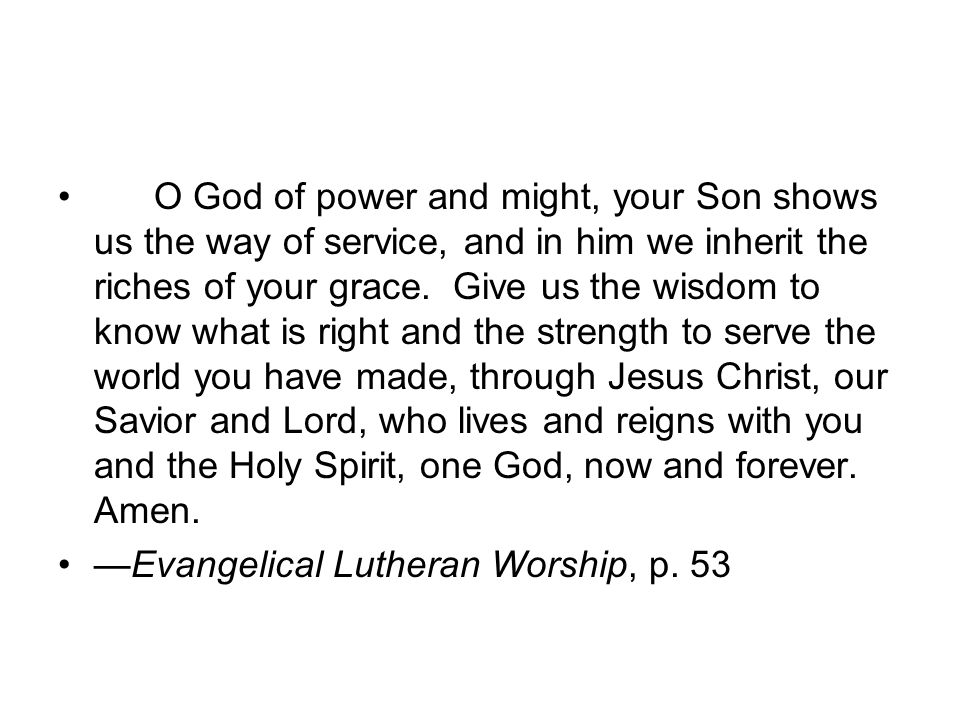 O God of power and might, your Son shows us the way of service, and in him we inherit the riches of your grace. Give us the wisdom to know what is rig