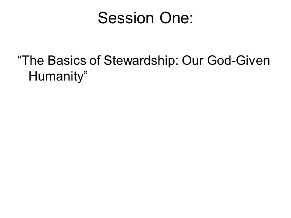 """Session One: """"The Basics of Stewardship: Our God-Given Humanity"""""""