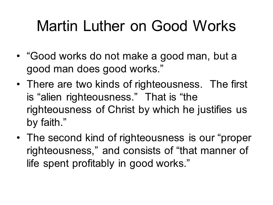Martin Luther on Good Works Good works do not make a good man, but a good man does good works. There are two kinds of righteousness.