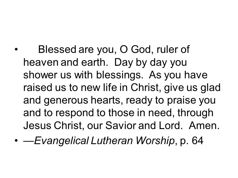 Blessed are you, O God, ruler of heaven and earth. Day by day you shower us with blessings. As you have raised us to new life in Christ, give us glad