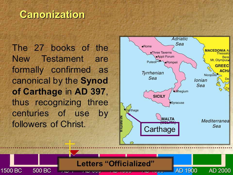1500 BC 500 BC AD1 AD 500 AD 1000 AD 1500 AD 1900 AD 2000 Canonization Canonization Letters Officialized The 27 books of the New Testament are formally confirmed as canonical by the Synod of Carthage in AD 397, thus recognizing three centuries of use by followers of Christ.