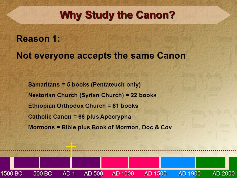 1500 BC 500 BC AD 1 AD 500 AD 1000 AD 1500 AD 1900 AD 2000 Why Study the Canon? Why Study the Canon? Reason 1: Not everyone accepts the same Canon Sam