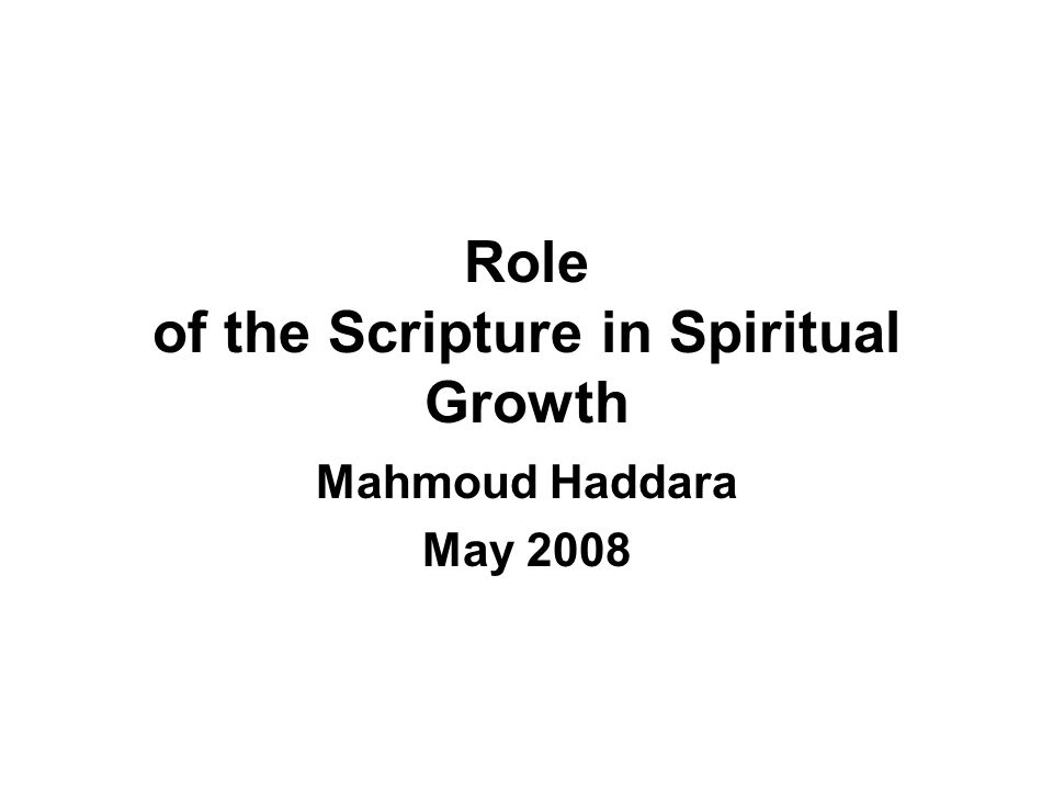 Role of the Scripture in Spiritual Growth Mahmoud Haddara May 2008