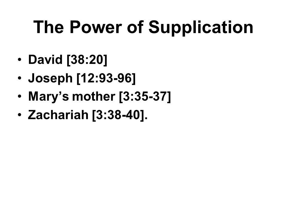 The Power of Supplication David [38:20] Joseph [12:93-96] Mary's mother [3:35-37] Zachariah [3:38-40].
